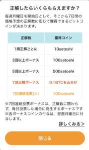 正解したらいくらもらえますか? 毎週月曜日を開始日として、そこから7日間の価格予想の正解数に応じて獲得できるビットコインが決まります。正解数 獲得コイン 1問正解ごとに 10satoshi 3回以上ボーナス 100satoshi 5回以上ボーナス 500satoshi 7回正解ボーナス 0.1BTCを山分け 7回連続投票 100satoshi ※7回連続投票ボーナスは、正解数に関わらず、毎日投票した場合に発生するボーナスです ※各ボーナスコインの付与は、揚州月曜日に付与します。